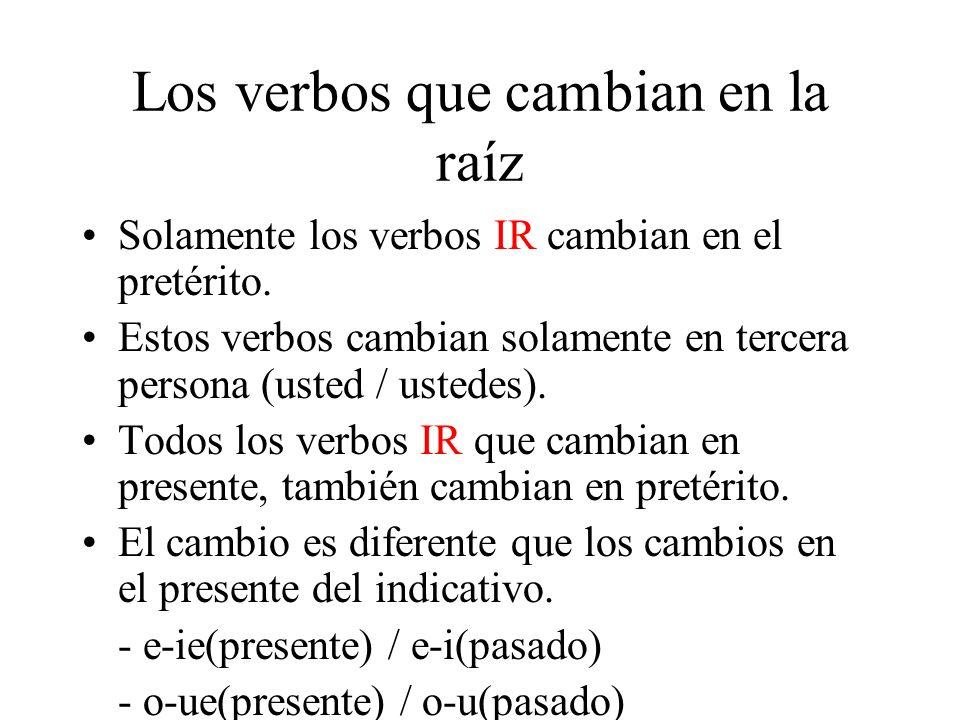 Los verbos que cambian en la raíz Solamente los verbos IR cambian en el pretérito. Estos verbos cambian solamente en tercera persona (usted / ustedes)