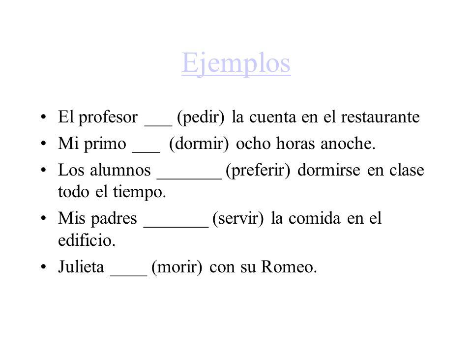 Ejemplos El profesor ___ (pedir) la cuenta en el restaurante Mi primo ___ (dormir) ocho horas anoche. Los alumnos _______ (preferir) dormirse en clase