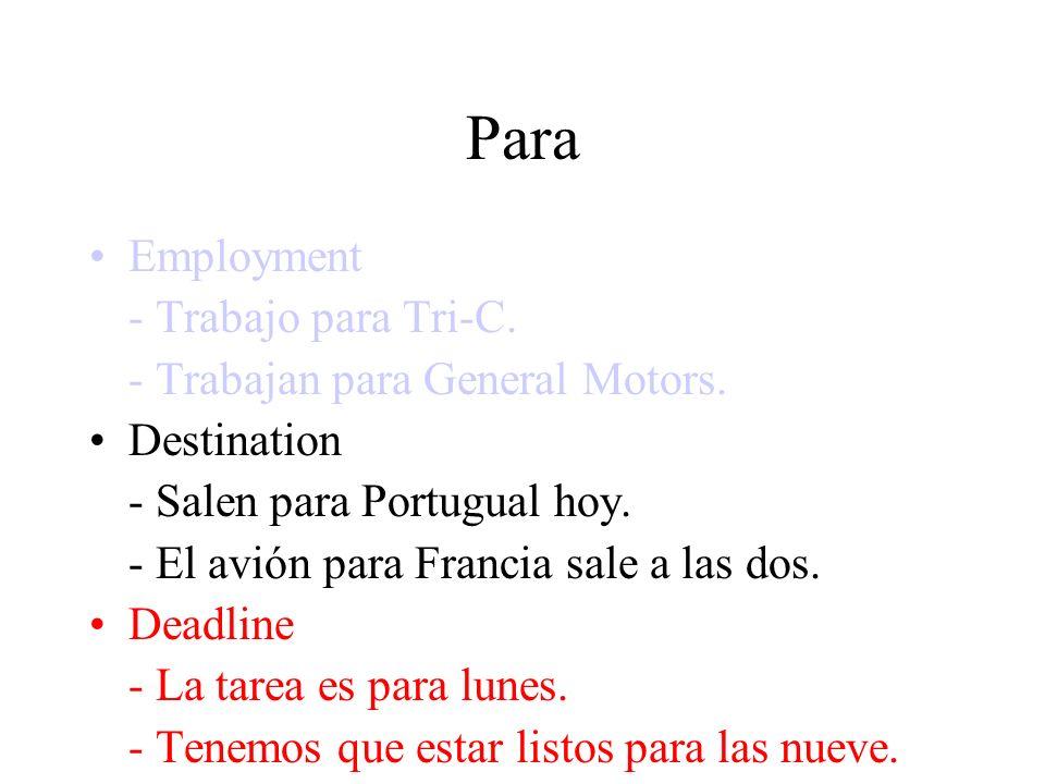 Para Employment - Trabajo para Tri-C. - Trabajan para General Motors. Destination - Salen para Portugual hoy. - El avión para Francia sale a las dos.