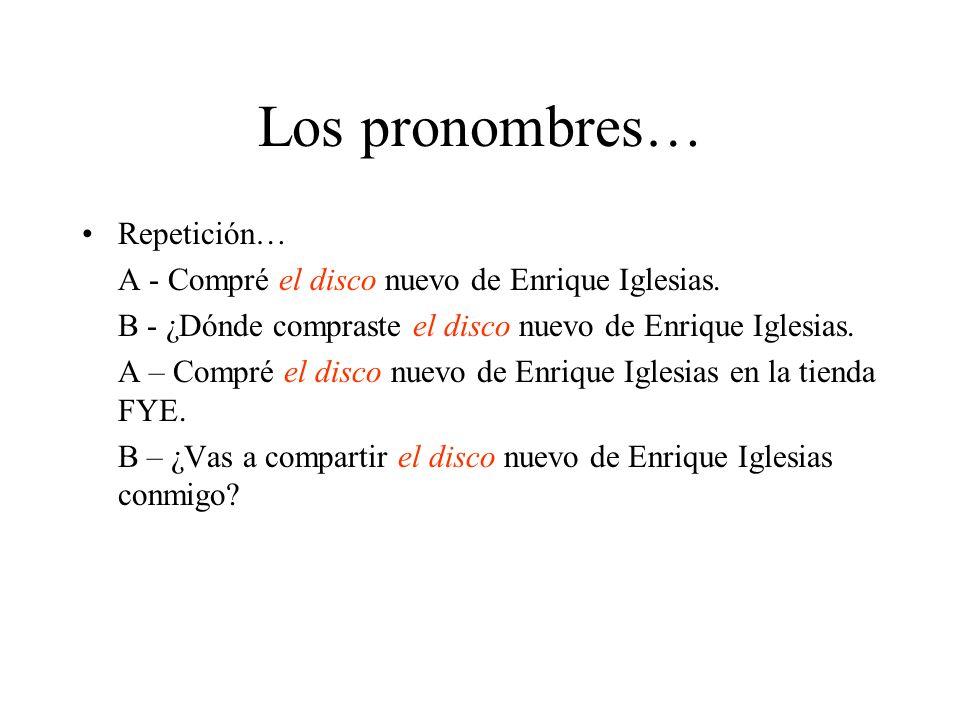 Los pronombres… Repetición… A - Compré el disco nuevo de Enrique Iglesias. B - ¿Dónde compraste el disco nuevo de Enrique Iglesias. A – Compré el disc