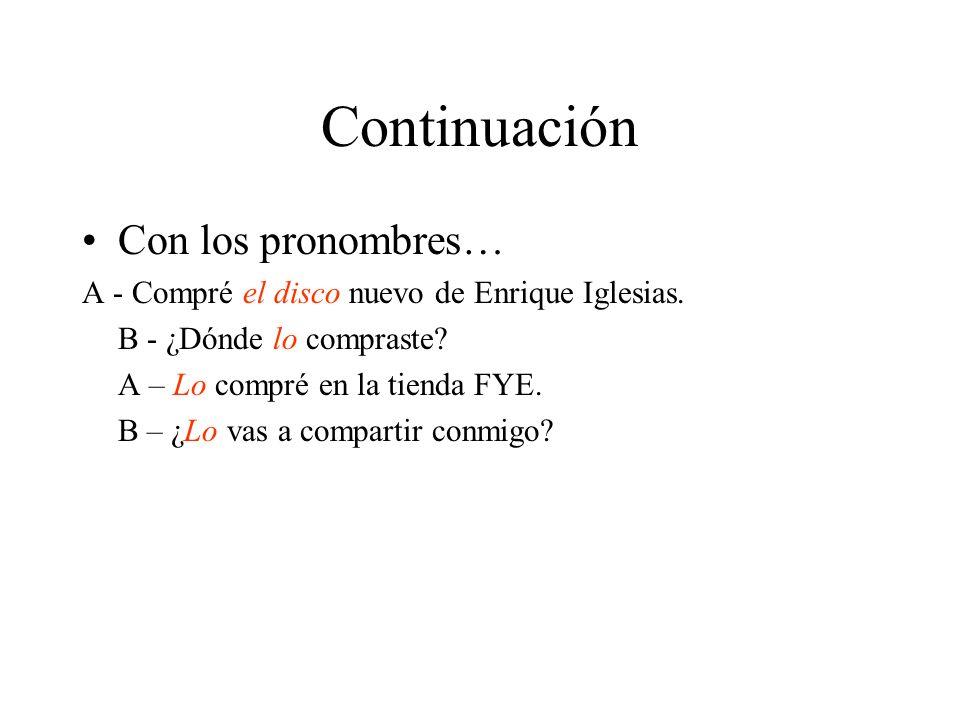 Continuación Con los pronombres… A - Compré el disco nuevo de Enrique Iglesias. B - ¿Dónde lo compraste? A – Lo compré en la tienda FYE. B – ¿Lo vas a