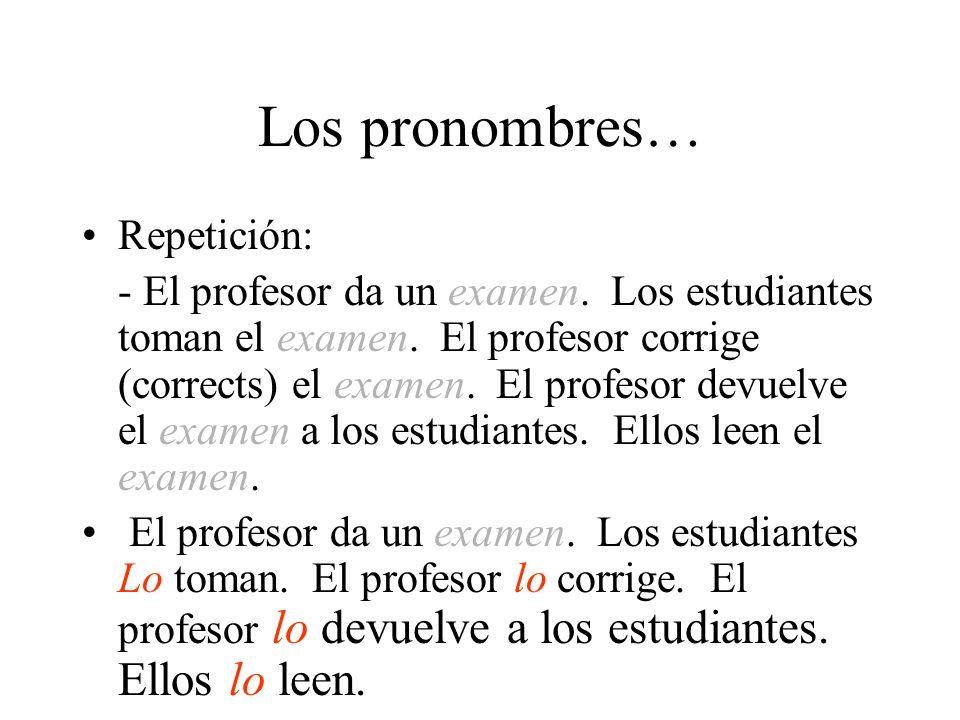 Los pronombres… Repetición: - El profesor da un examen. Los estudiantes toman el examen. El profesor corrige (corrects) el examen. El profesor devuelv