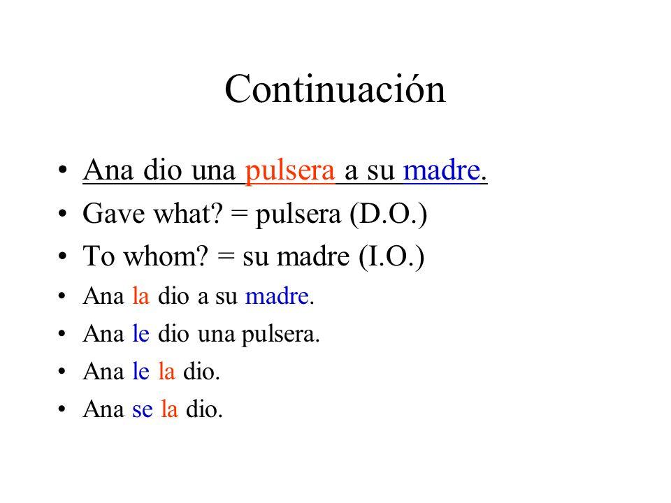 Continuación Ana dio una pulsera a su madre. Gave what? = pulsera (D.O.) To whom? = su madre (I.O.) Ana la dio a su madre. Ana le dio una pulsera. Ana