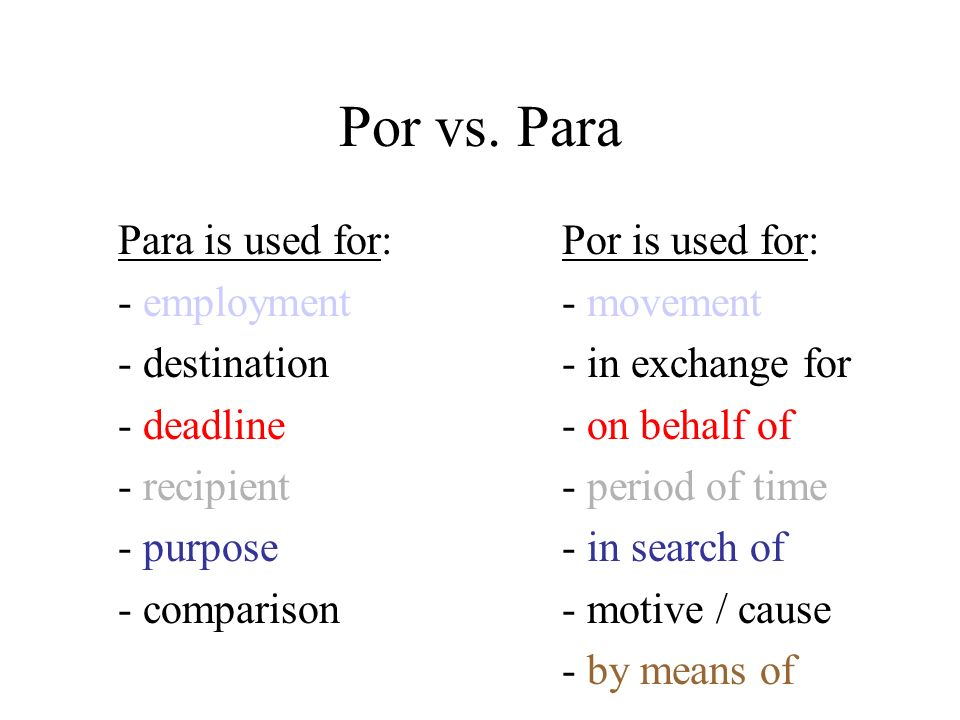 Por vs. Para Para is used for:Por is used for: - employment - movement - destination- in exchange for - deadline- on behalf of - recipient- period of