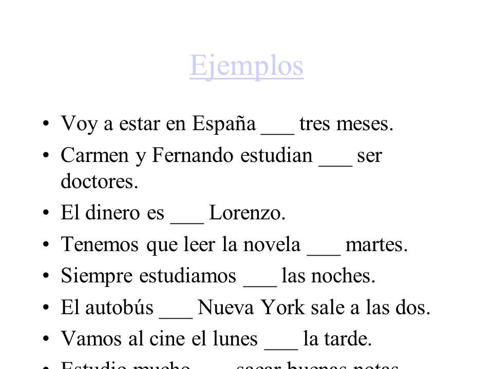 Ejemplos Voy a estar en España ___ tres meses. Carmen y Fernando estudian ___ ser doctores. El dinero es ___ Lorenzo. Tenemos que leer la novela ___ m