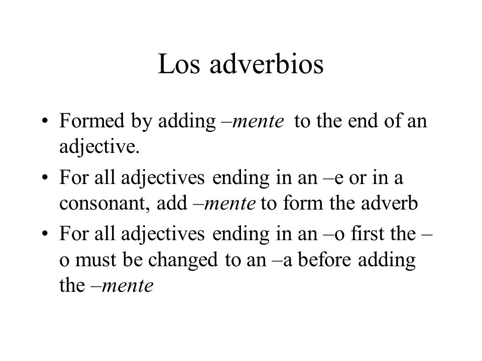 Los adverbios Formed by adding –mente to the end of an adjective. For all adjectives ending in an –e or in a consonant, add –mente to form the adverb