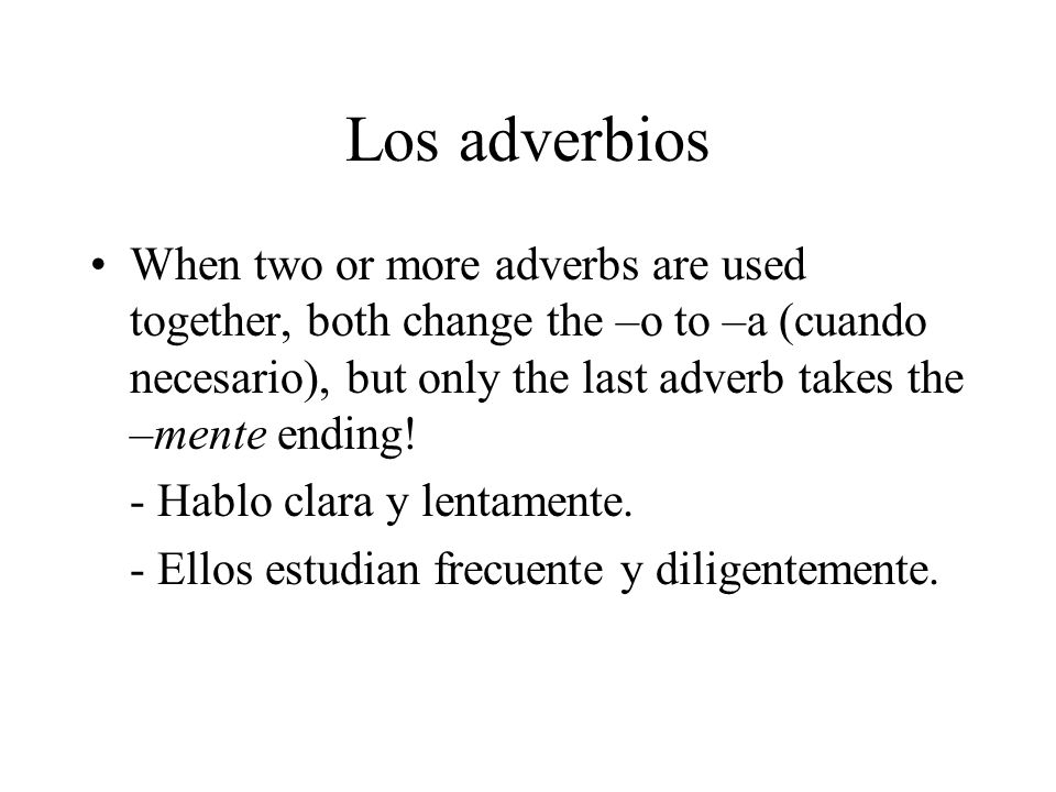 Los adverbios When two or more adverbs are used together, both change the –o to –a (cuando necesario), but only the last adverb takes the –mente endin