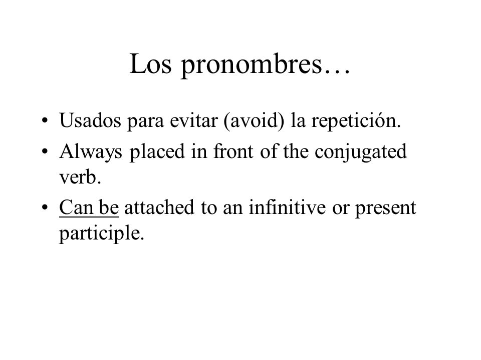Los pronombres… Usados para evitar (avoid) la repetición. Always placed in front of the conjugated verb. Can be attached to an infinitive or present p