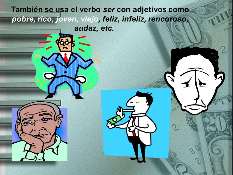 También se usa el verbo ser con adjetivos como pobre, rico, joven, viejo, feliz, infeliz, rencoroso, audaz, etc.