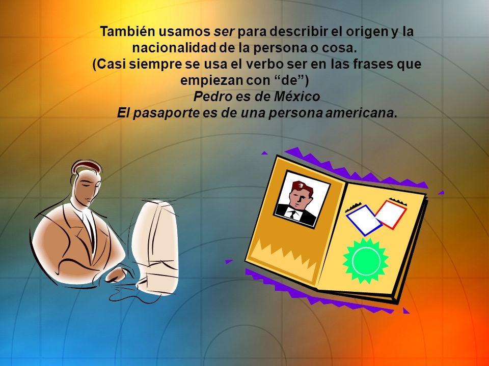 También usamos ser para describir el origen y la nacionalidad de la persona o cosa. (Casi siempre se usa el verbo ser en las frases que empiezan con d