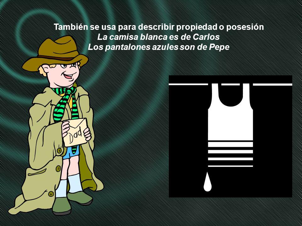 También se usa para describir propiedad o posesión La camisa blanca es de Carlos Los pantalones azules son de Pepe