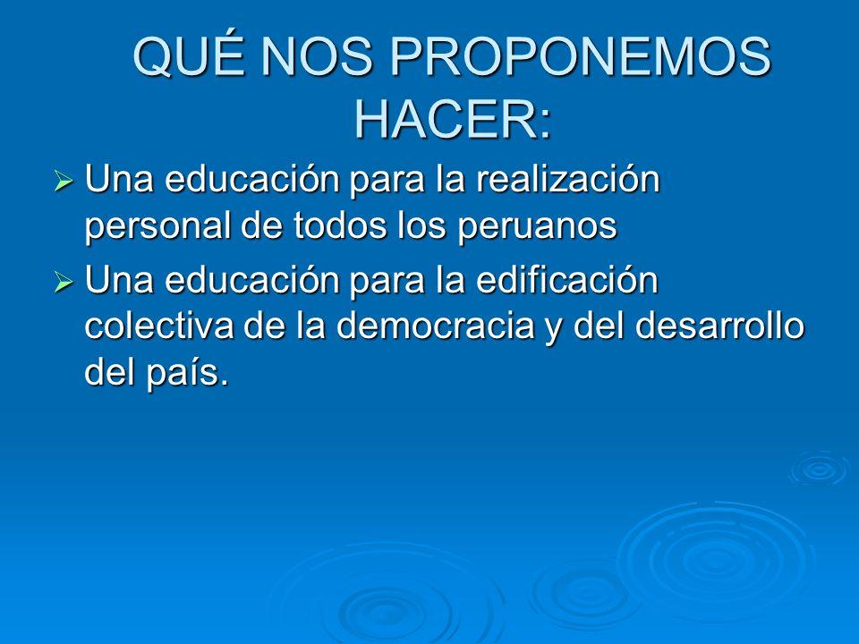QUÉ NOS PROPONEMOS HACER: Una educación para la realización personal de todos los peruanos Una educación para la realización personal de todos los per