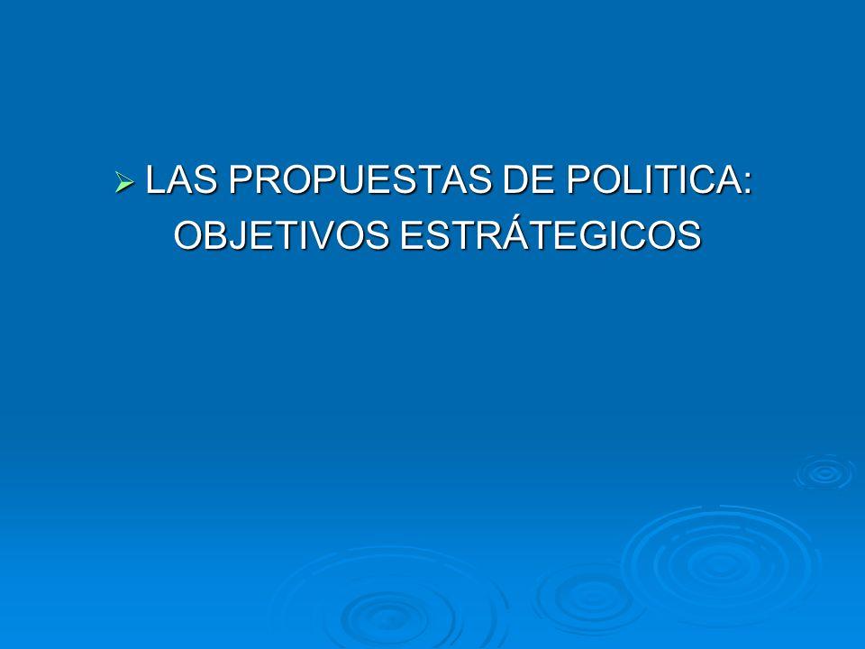 LAS PROPUESTAS DE POLITICA: LAS PROPUESTAS DE POLITICA: OBJETIVOS ESTRÁTEGICOS OBJETIVOS ESTRÁTEGICOS