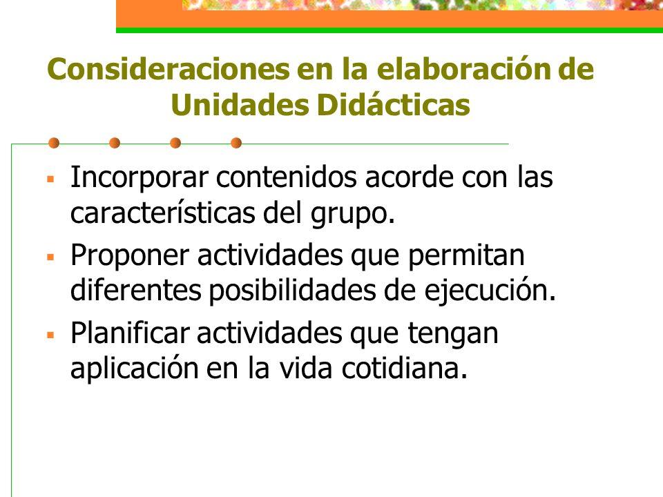 Consideraciones en la elaboración de Unidades Didácticas Incorporar contenidos acorde con las características del grupo. Proponer actividades que perm