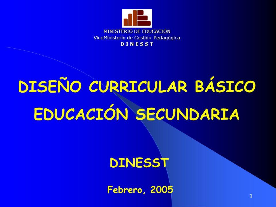1 Febrero, 2005 DISEÑO CURRICULAR BÁSICO EDUCACIÓN SECUNDARIA DINESST MINISTERIO DE EDUCACIÓN ViceMinisterio de Gestión Pedagógica D I N E S S T