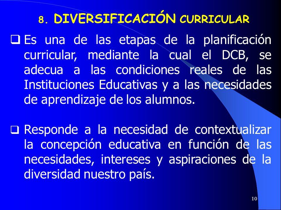 10 8. DIVERSIFICACIÓN CURRICULAR Es una de las etapas de la planificación curricular, mediante la cual el DCB, se adecua a las condiciones reales de l