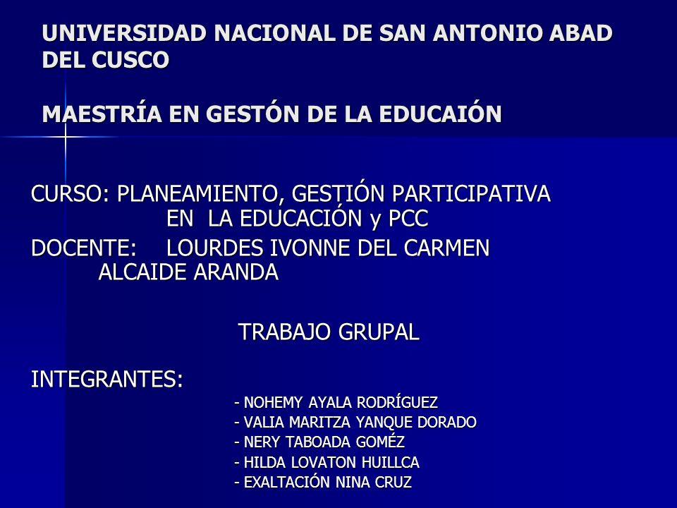 UNIVERSIDAD NACIONAL DE SAN ANTONIO ABAD DEL CUSCO MAESTRÍA EN GESTÓN DE LA EDUCAIÓN CURSO: PLANEAMIENTO, GESTIÓN PARTICIPATIVA EN LA EDUCACIÓN y PCC