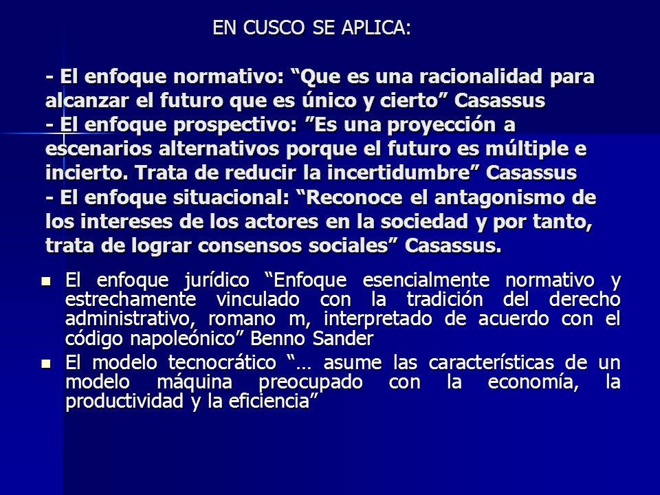 EN CUSCO SE APLICA: - El enfoque normativo: Que es una racionalidad para alcanzar el futuro que es único y cierto Casassus - El enfoque prospectivo: E