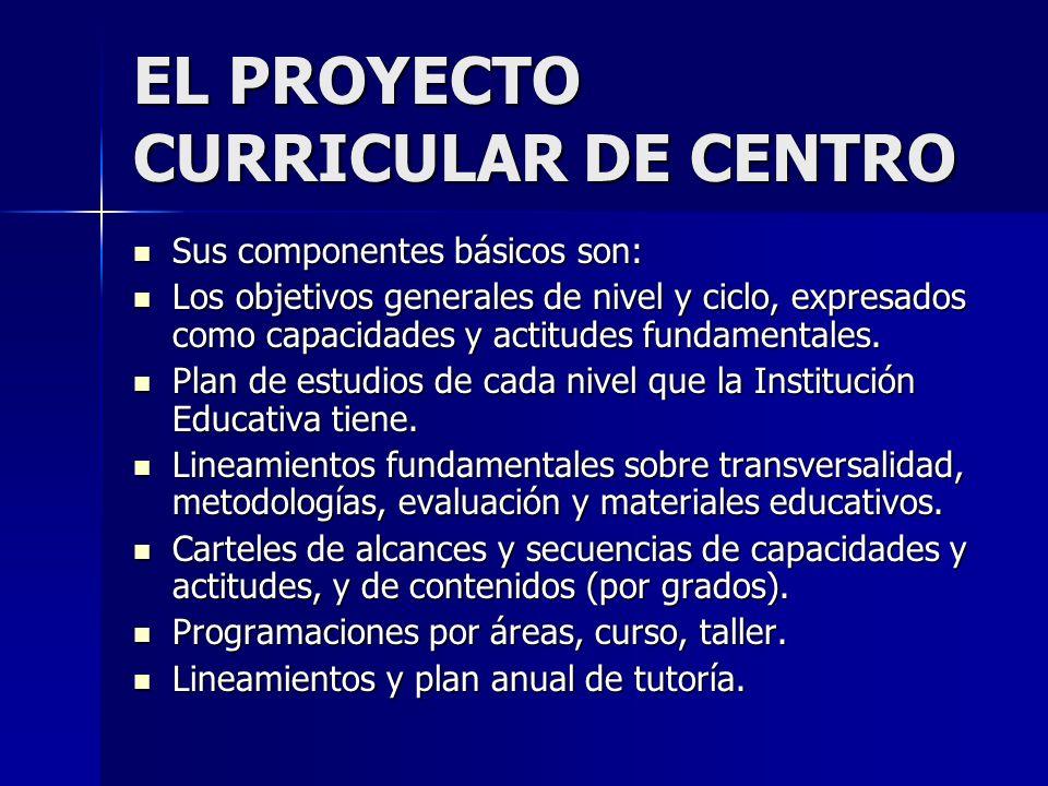 EL PROYECTO CURRICULAR DE CENTRO Sus componentes básicos son: Sus componentes básicos son: Los objetivos generales de nivel y ciclo, expresados como c