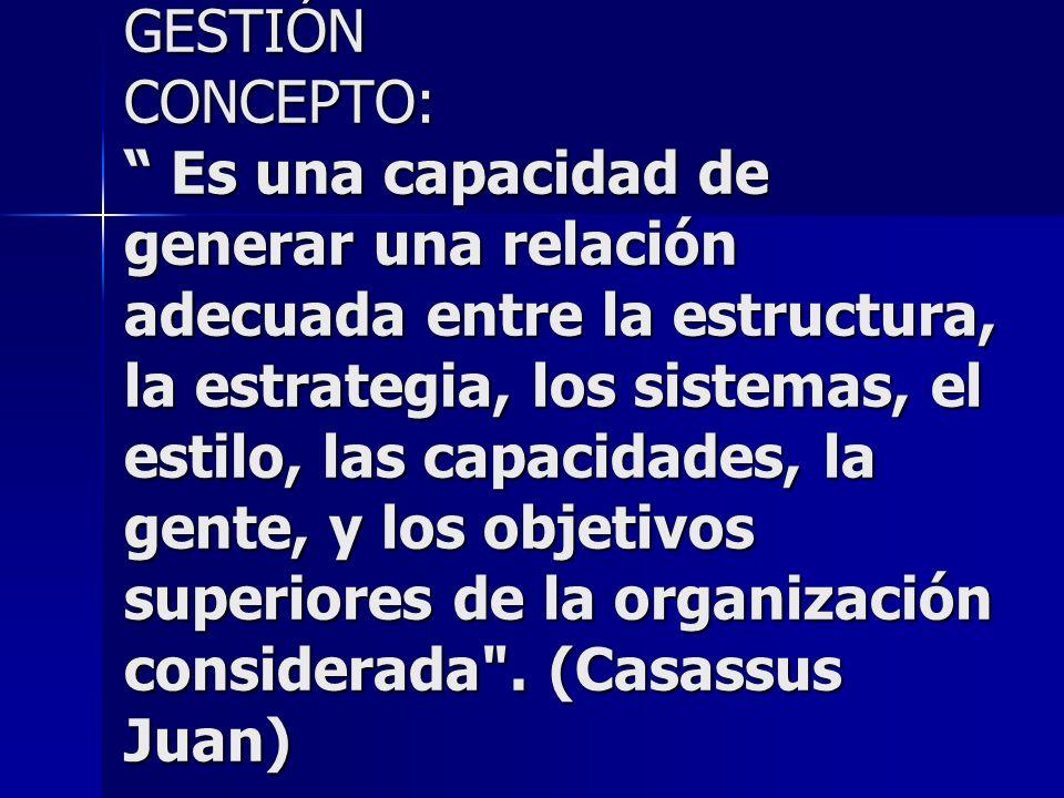 GESTIÓN CONCEPTO: Es una capacidad de generar una relación adecuada entre la estructura, la estrategia, los sistemas, el estilo, las capacidades, la g