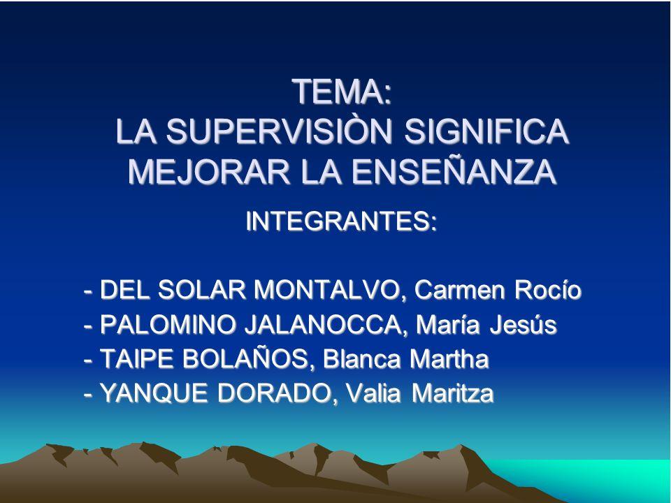TEMA: LA SUPERVISIÒN SIGNIFICA MEJORAR LA ENSEÑANZA INTEGRANTES: - DEL SOLAR MONTALVO, Carmen Rocío - PALOMINO JALANOCCA, María Jesús - TAIPE BOLAÑOS,