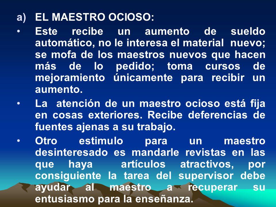 a)EL MAESTRO OCIOSO: Este recibe un aumento de sueldo automático, no le interesa el material nuevo; se mofa de los maestros nuevos que hacen más de lo