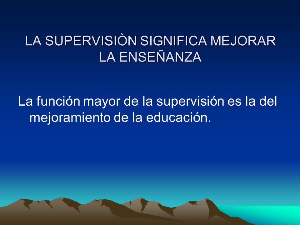 LA SUPERVISIÒN SIGNIFICA MEJORAR LA ENSEÑANZA La función mayor de la supervisión es la del mejoramiento de la educación.