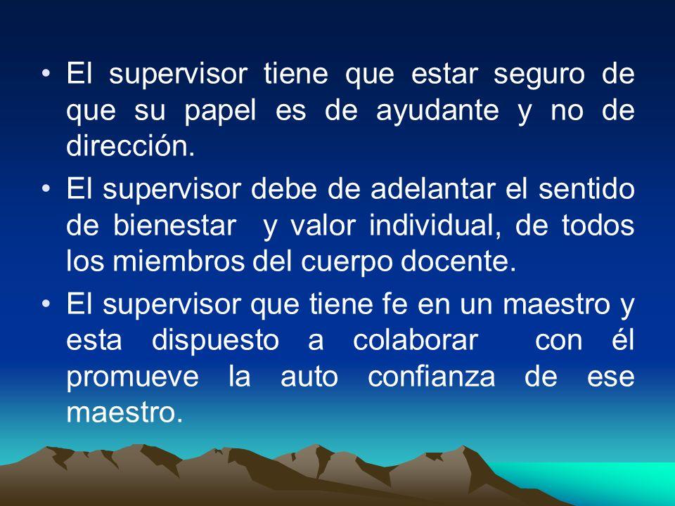 El supervisor tiene que estar seguro de que su papel es de ayudante y no de dirección. El supervisor debe de adelantar el sentido de bienestar y valor