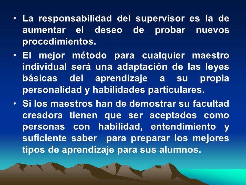 La responsabilidad del supervisor es la de aumentar el deseo de probar nuevos procedimientos. El mejor método para cualquier maestro individual será u