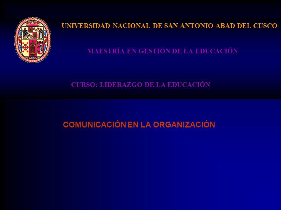 UNIVERSIDAD NACIONAL DE SAN ANTONIO ABAD DEL CUSCO MAESTRÍA EN GESTIÓN DE LA EDUCACIÓN CURSO: LIDERAZGO DE LA EDUCACIÓN COMUNICACIÓN EN LA ORGANIZACIÓ