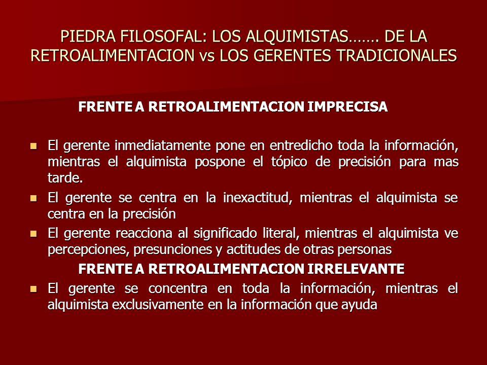PIEDRA FILOSOFAL: LOS ALQUIMISTAS……. DE LA RETROALIMENTACION vs LOS GERENTES TRADICIONALES FRENTE A RETROALIMENTACION IMPRECISA El gerente inmediatame
