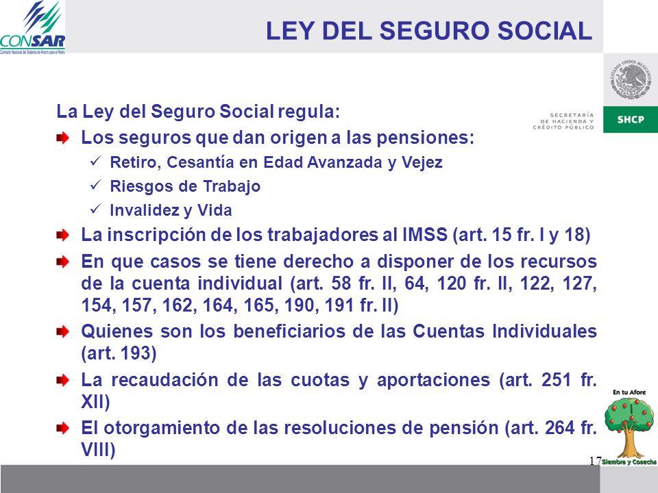 17 LEY DEL SEGURO SOCIAL La Ley del Seguro Social regula: Los seguros que dan origen a las pensiones: Retiro, Cesantía en Edad Avanzada y Vejez Riesgo