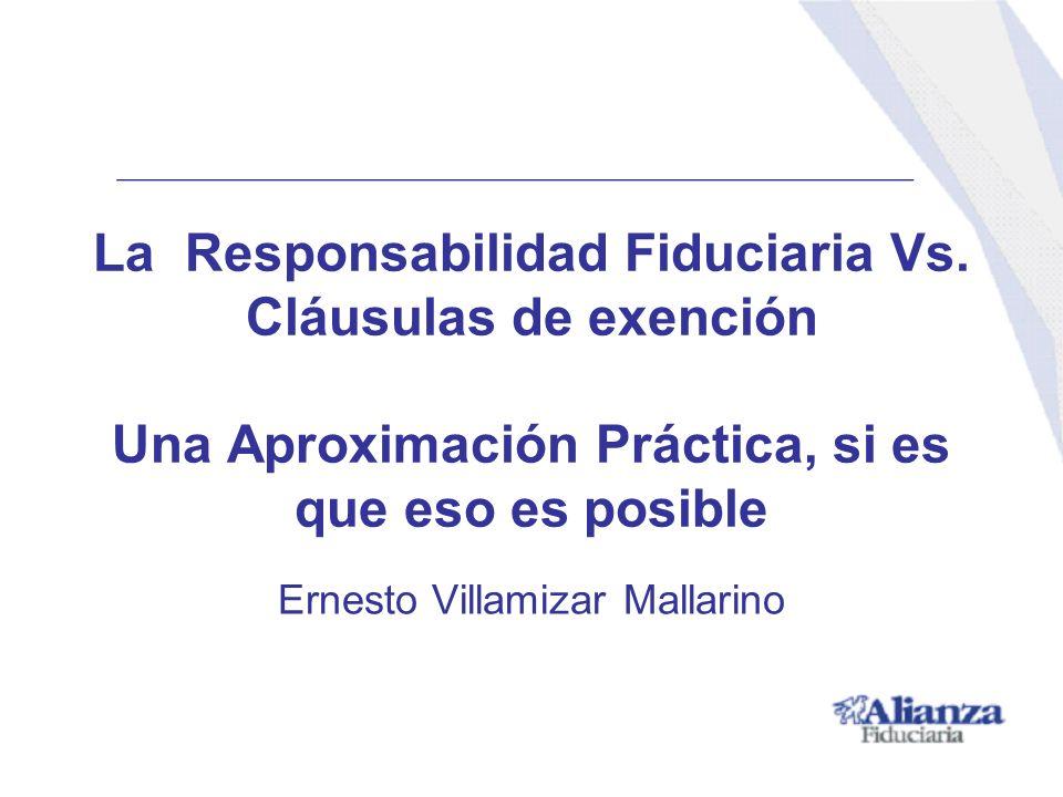 La Responsabilidad Fiduciaria Vs. Cláusulas de exención Una Aproximación Práctica, si es que eso es posible Ernesto Villamizar Mallarino