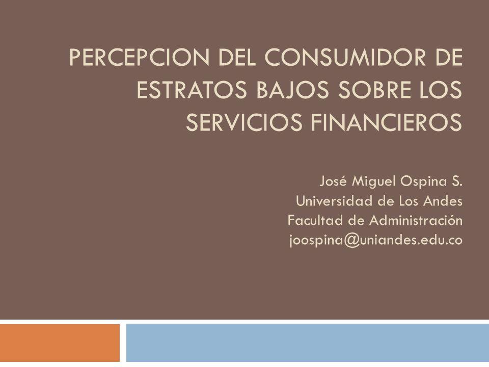 PERCEPCION DEL CONSUMIDOR DE ESTRATOS BAJOS SOBRE LOS SERVICIOS FINANCIEROS José Miguel Ospina S. Universidad de Los Andes Facultad de Administración