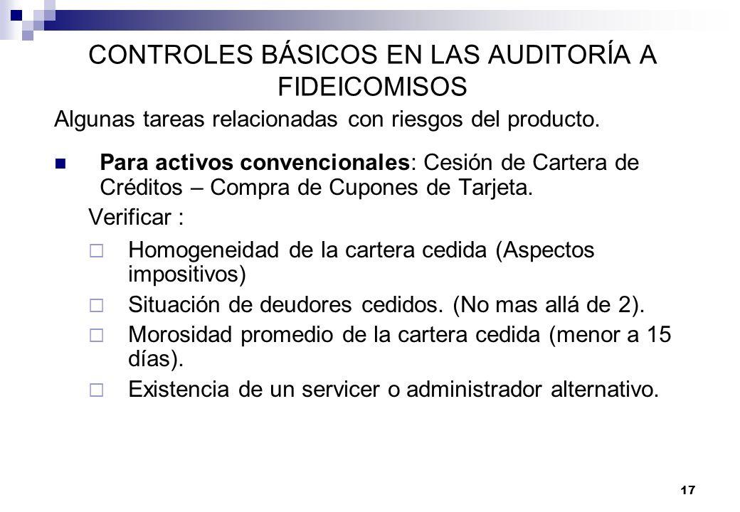17 CONTROLES BÁSICOS EN LAS AUDITORÍA A FIDEICOMISOS Algunas tareas relacionadas con riesgos del producto. Para activos convencionales: Cesión de Cart