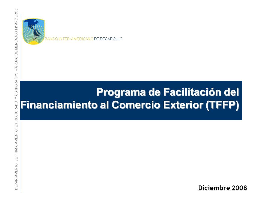 BANCO INTER-AMERICANO DE DESAROLLO Diciembre 2008 Programa de Facilitación del Financiamiento al Comercio Exterior (TFFP) Programa de Facilitación del Financiamiento al Comercio Exterior (TFFP) DEPARTAMENTO DE FINANCIAMIENTO ESTRUCTURADO Y CORPORATIVO – GRUPO DE MERCADOS FINANCIEROS
