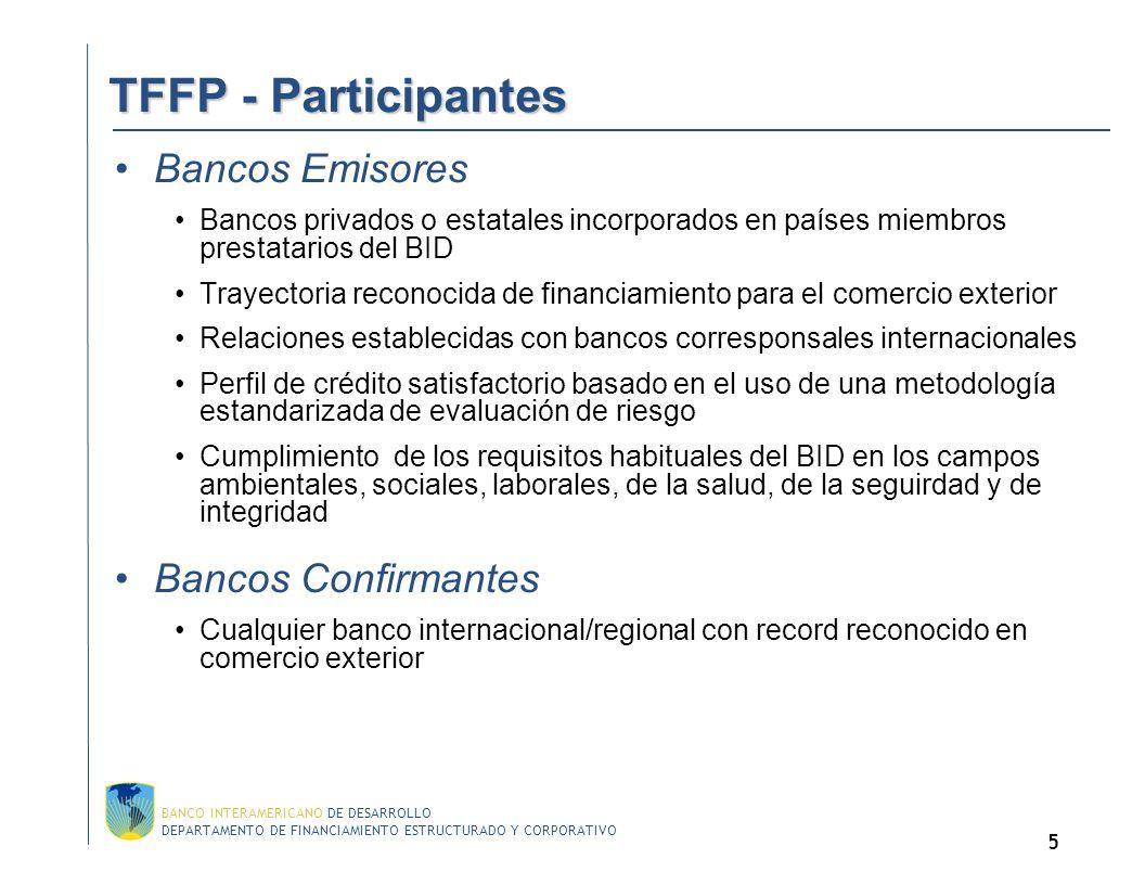 DEPARTAMENTO DE FINANCIAMIENTO ESTRUCTURADO Y CORPORATIVO BANCO INTERAMERICANO DE DESARROLLO 5 TFFP - Participantes TFFP - Participantes Bancos Emisores Bancos privados o estatales incorporados en países miembros prestatarios del BID Trayectoria reconocida de financiamiento para el comercio exterior Relaciones establecidas con bancos corresponsales internacionales Perfil de crédito satisfactorio basado en el uso de una metodología estandarizada de evaluación de riesgo Cumplimiento de los requisitos habituales del BID en los campos ambientales, sociales, laborales, de la salud, de la seguirdad y de integridad Bancos Confirmantes Cualquier banco internacional/regional con record reconocido en comercio exterior