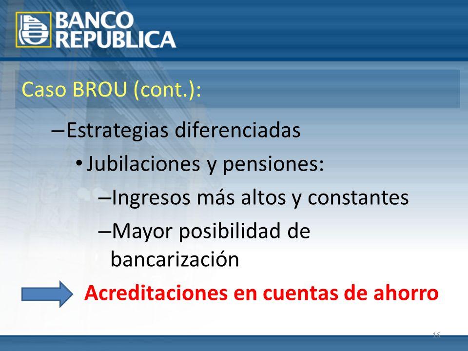 16 Caso BROU (cont.): – Estrategias diferenciadas Jubilaciones y pensiones: – Ingresos más altos y constantes – Mayor posibilidad de bancarización Acreditaciones en cuentas de ahorro