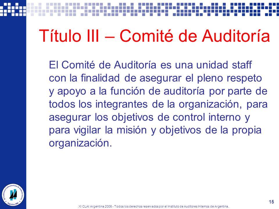 XI CLAI Argentina 2006 - Todos los derechos reservados por el Instituto de Auditores Internos de Argentina. 15 Título III – Comité de Auditoría El Com