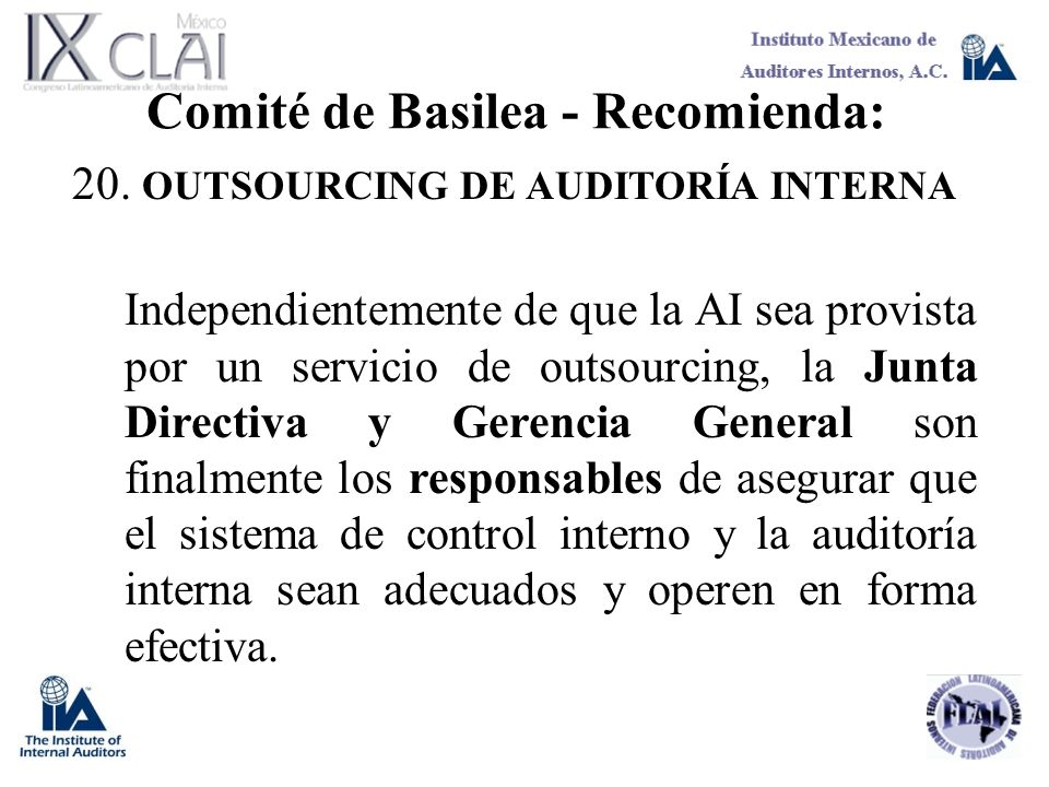 Comité de Basilea - Recomienda: 20. OUTSOURCING DE AUDITORÍA INTERNA Independientemente de que la AI sea provista por un servicio de outsourcing, la J