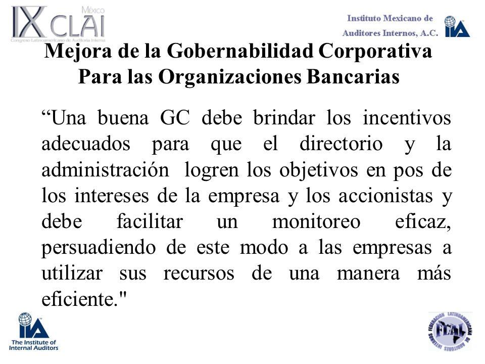 Mejora de la Gobernabilidad Corporativa Para las Organizaciones Bancarias Una buena GC debe brindar los incentivos adecuados para que el directorio y