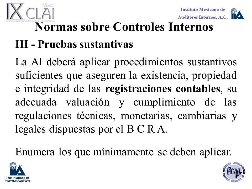 Normas sobre Controles Internos III - Pruebas sustantivas La AI deberá aplicar procedimientos sustantivos suficientes que aseguren la existencia, prop