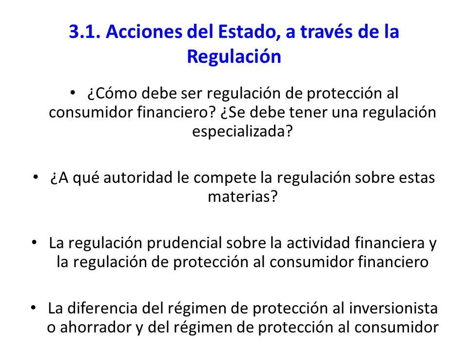 3.1. Acciones del Estado, a través de la Regulación ¿Cómo debe ser regulación de protección al consumidor financiero? ¿Se debe tener una regulación es