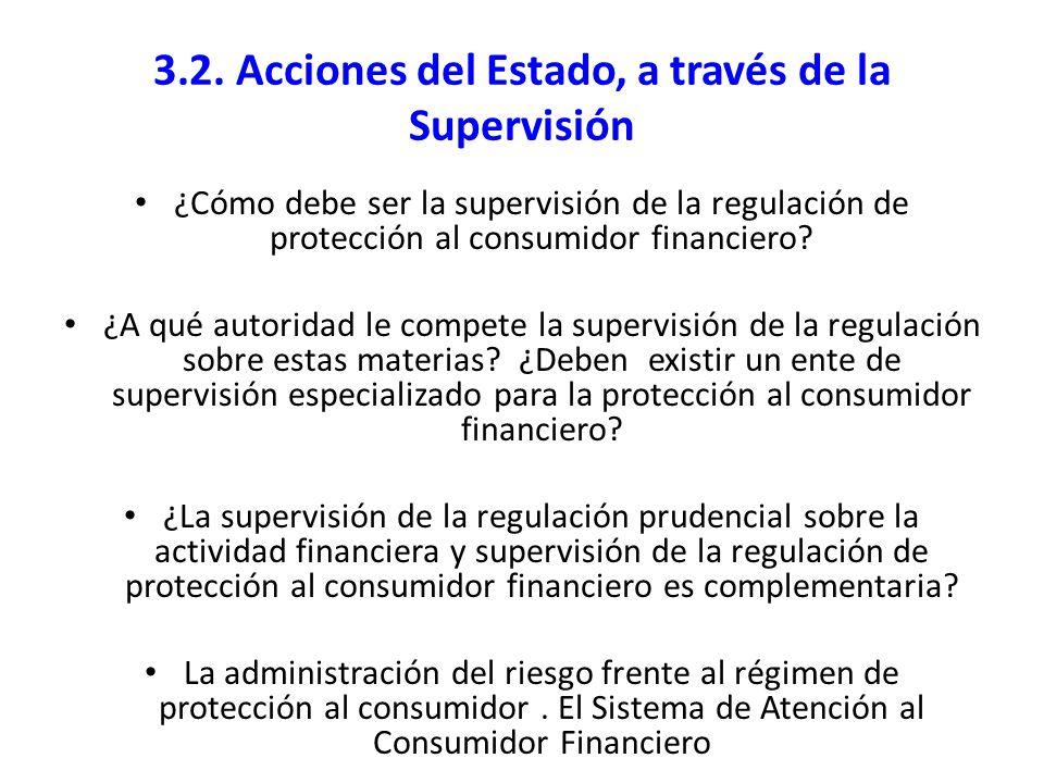 3.2. Acciones del Estado, a través de la Supervisión ¿Cómo debe ser la supervisión de la regulación de protección al consumidor financiero? ¿A qué aut
