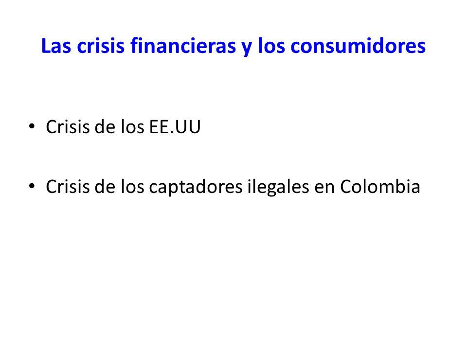 Las crisis financieras y los consumidores Crisis de los EE.UU Crisis de los captadores ilegales en Colombia
