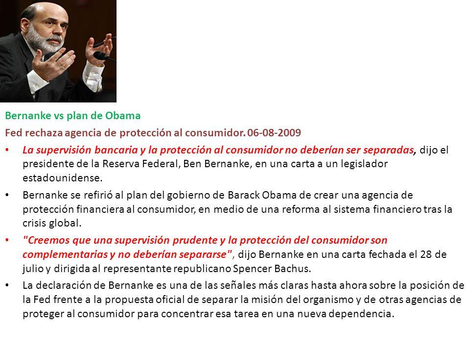 Bernanke vs plan de Obama Fed rechaza agencia de protección al consumidor. 06-08-2009 La supervisión bancaria y la protección al consumidor no debería