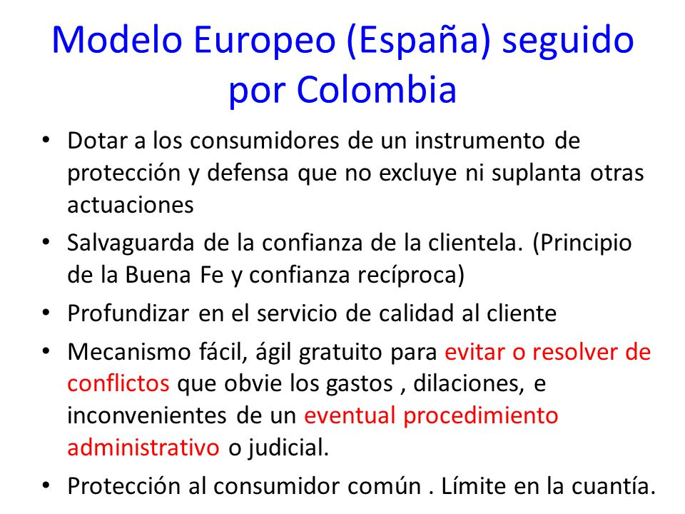 Modelo Europeo (España) seguido por Colombia Dotar a los consumidores de un instrumento de protección y defensa que no excluye ni suplanta otras actua
