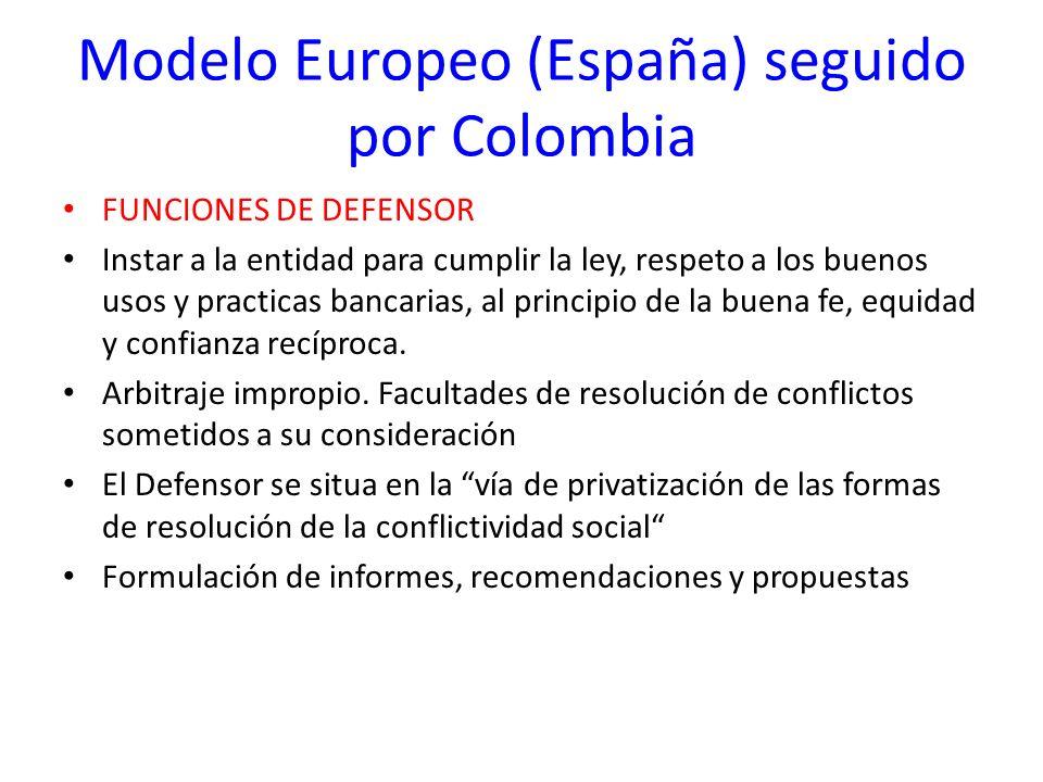 Modelo Europeo (España) seguido por Colombia FUNCIONES DE DEFENSOR Instar a la entidad para cumplir la ley, respeto a los buenos usos y practicas banc
