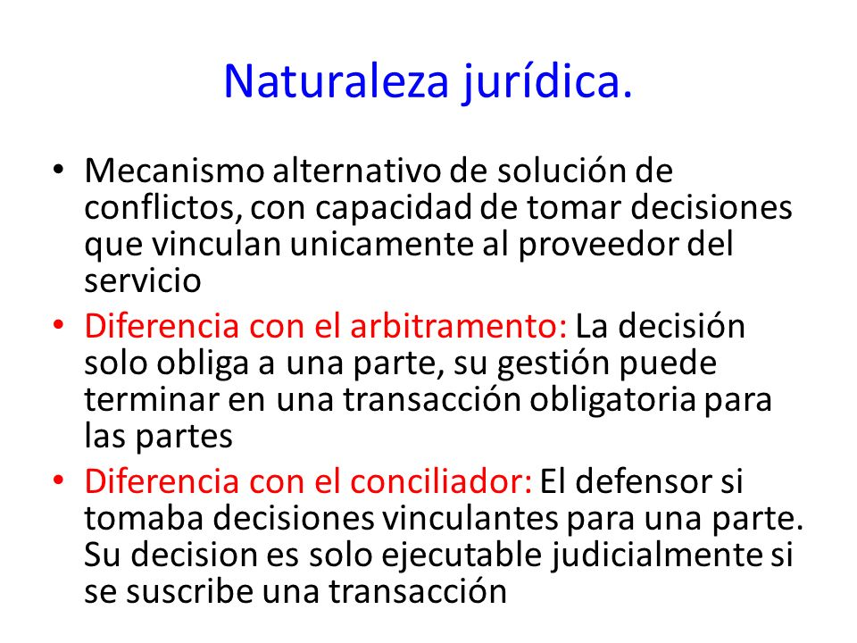 Naturaleza jurídica. Mecanismo alternativo de solución de conflictos, con capacidad de tomar decisiones que vinculan unicamente al proveedor del servi