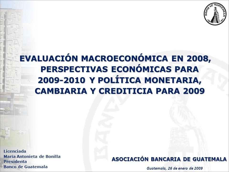 EVALUACIÓN MACROECONÓMICA EN 2008, PERSPECTIVAS ECONÓMICAS PARA 2009-2010 Y POLÍTICA MONETARIA, CAMBIARIA Y CREDITICIA PARA 2009 Guatemala, 26 de enero de 2009 Licenciada María Antonieta de Bonilla Presidenta Banco de Guatemala ASOCIACIÓN BANCARIA DE GUATEMALA